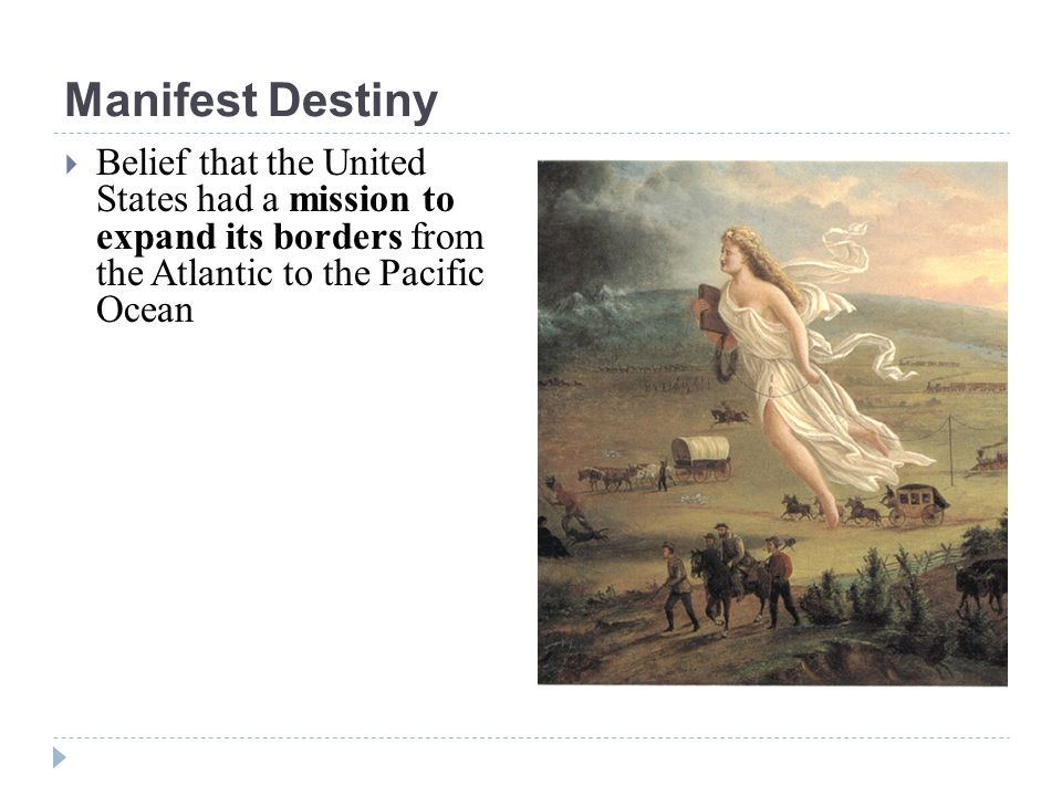 Manifest Destiny  Belief that the United States had a mission to expand its borders from the Atlantic to the Pacific Ocean