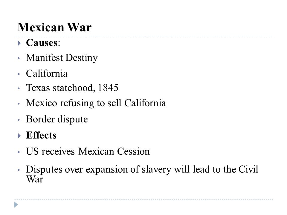 Mexican War  Causes: Manifest Destiny California Texas statehood, 1845 Mexico refusing to sell California Border dispute  Effects US receives Mexica