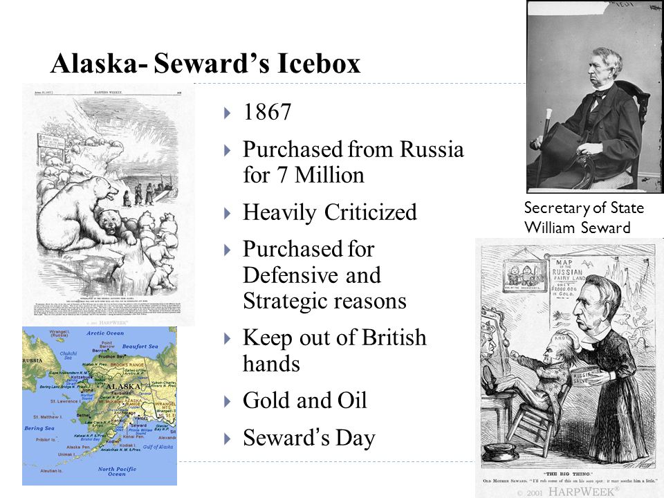 Alaska- Seward's Icebox  1867  Purchased from Russia for 7 Million  Heavily Criticized  Purchased for Defensive and Strategic reasons  Keep out o