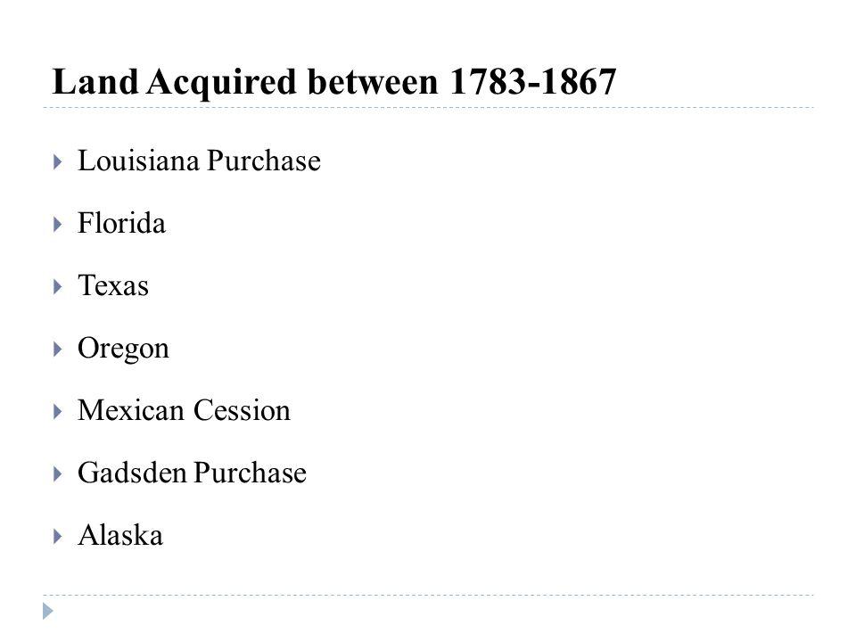 Land Acquired between 1783-1867  Louisiana Purchase  Florida  Texas  Oregon  Mexican Cession  Gadsden Purchase  Alaska