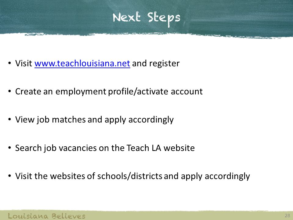 Next Steps 28 Louisiana Believes Visit www.teachlouisiana.net and registerwww.teachlouisiana.net Create an employment profile/activate account View job matches and apply accordingly Search job vacancies on the Teach LA website Visit the websites of schools/districts and apply accordingly