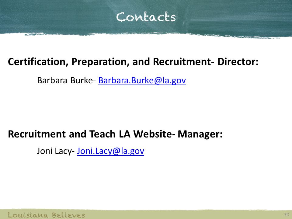 Contacts 30 Louisiana Believes Certification, Preparation, and Recruitment- Director: Barbara Burke- Barbara.Burke@la.govBarbara.Burke@la.gov Recruitment and Teach LA Website- Manager: Joni Lacy- Joni.Lacy@la.govJoni.Lacy@la.gov
