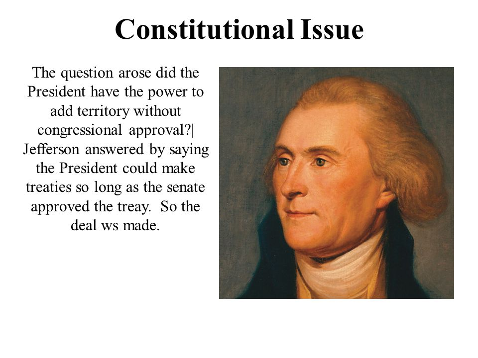 Constitutional Issue The question arose did the President have the power to add territory without congressional approval | Jefferson answered by saying the President could make treaties so long as the senate approved the treay.