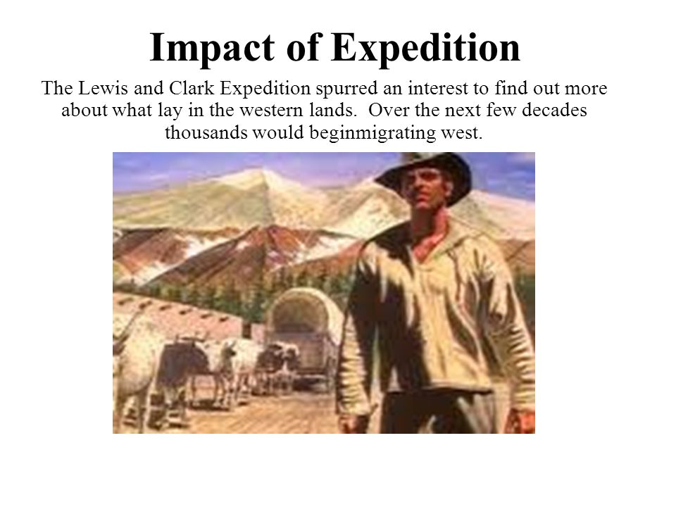 Impact of Expedition The Lewis and Clark Expedition spurred an interest to find out more about what lay in the western lands.
