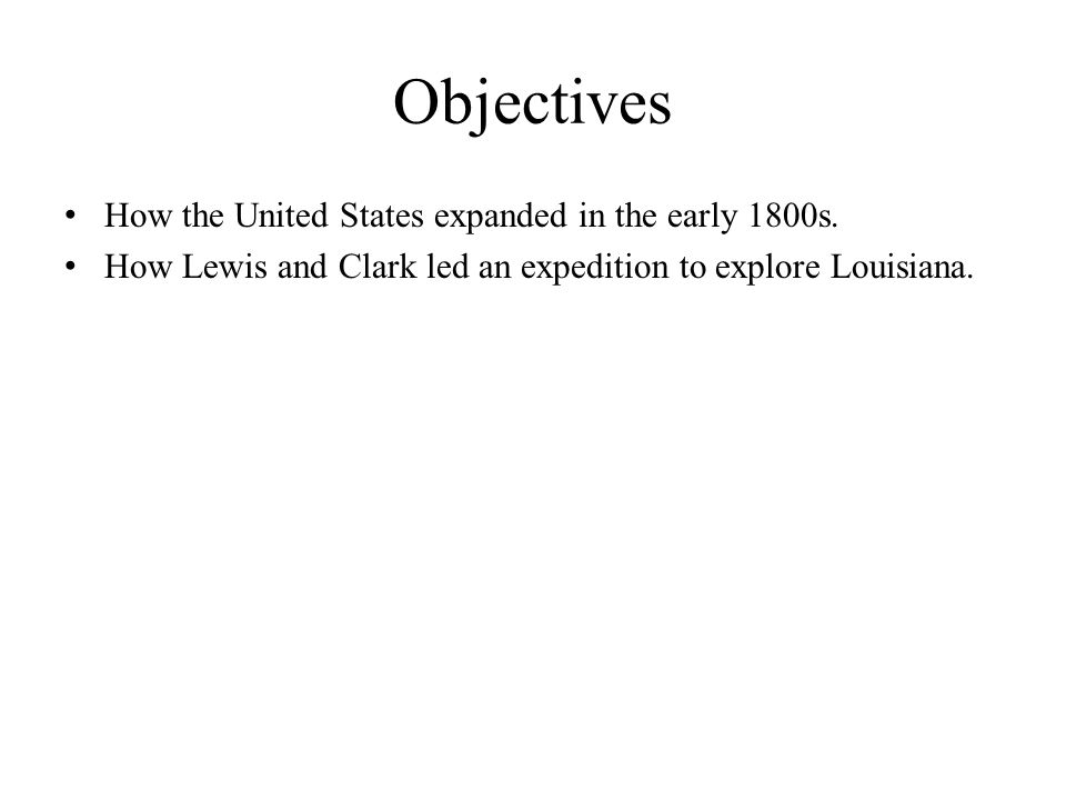 Objectives How the United States expanded in the early 1800s.