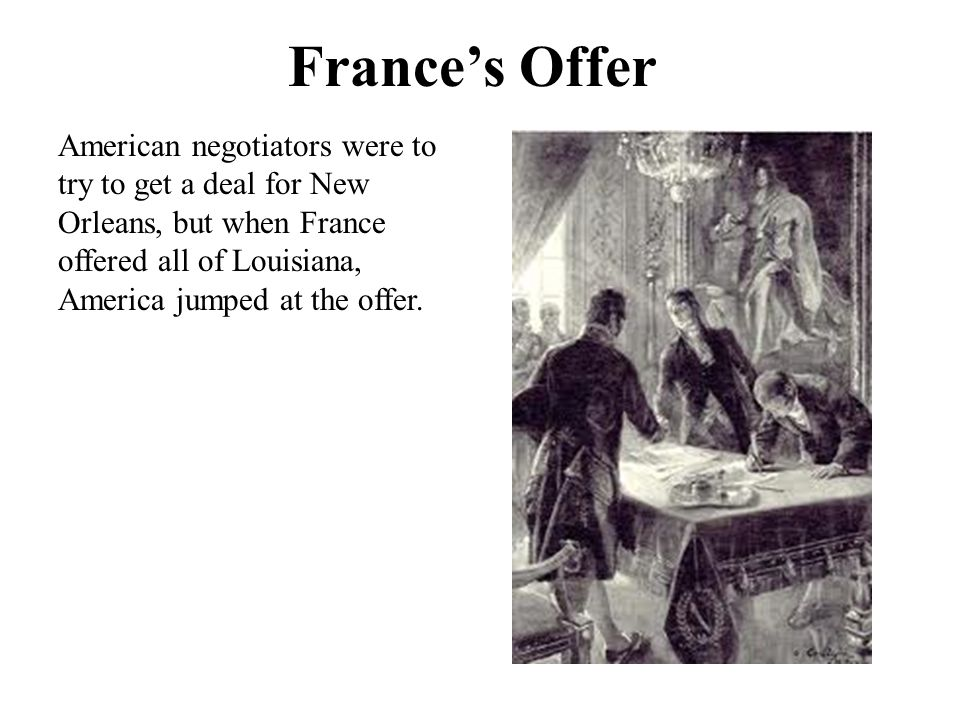 France's Offer American negotiators were to try to get a deal for New Orleans, but when France offered all of Louisiana, America jumped at the offer.