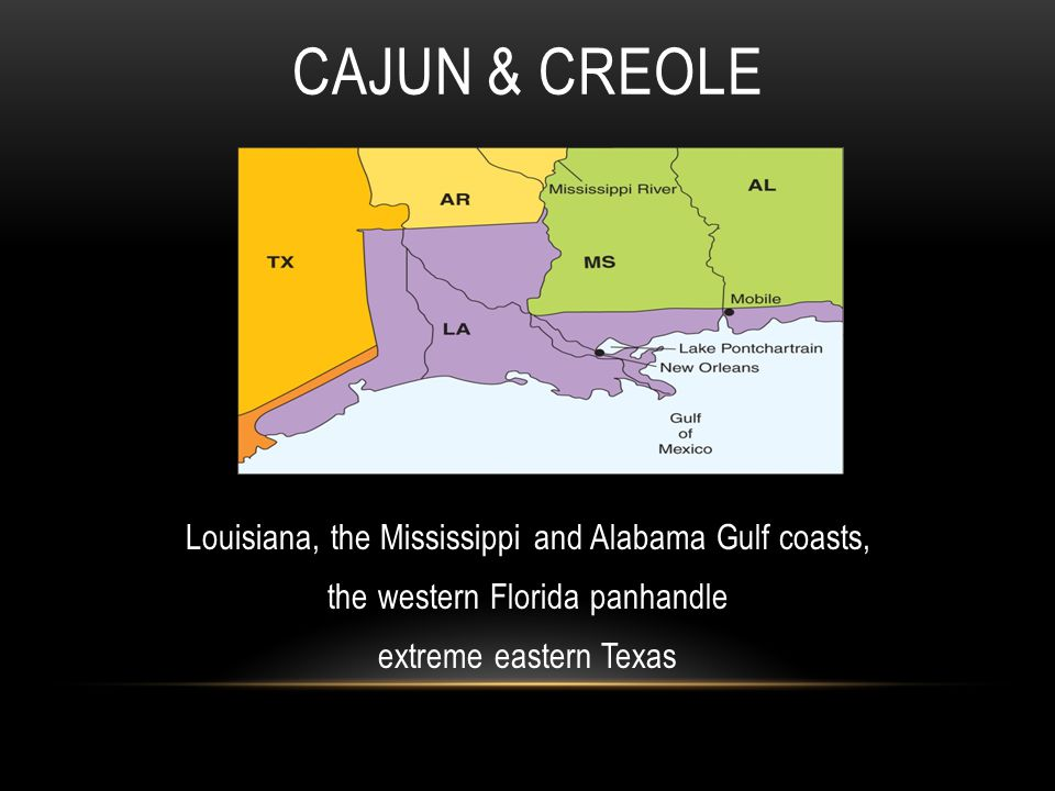 CAJUN & CREOLE Louisiana, the Mississippi and Alabama Gulf coasts, the western Florida panhandle extreme eastern Texas