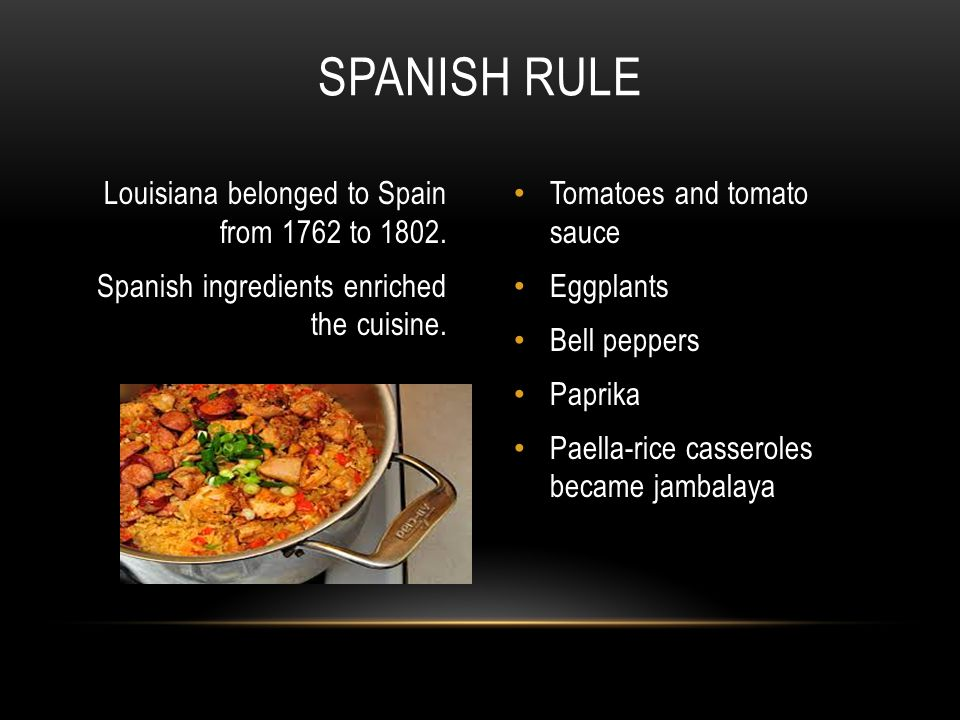 Louisiana belonged to Spain from 1762 to 1802. Spanish ingredients enriched the cuisine.