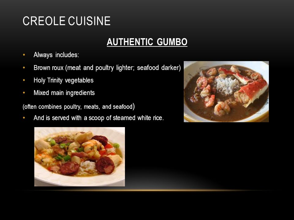 CREOLE CUISINE AUTHENTIC GUMBO Always includes: Brown roux (meat and poultry lighter; seafood darker) Holy Trinity vegetables Mixed main ingredients (often combines poultry, meats, and seafood ) And is served with a scoop of steamed white rice.