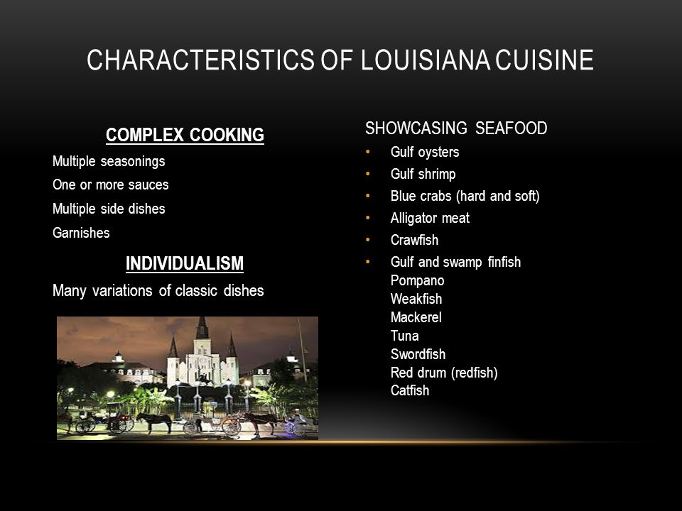 COMPLEX COOKING Multiple seasonings One or more sauces Multiple side dishes Garnishes INDIVIDUALISM Many variations of classic dishes SHOWCASING SEAFOOD Gulf oysters Gulf shrimp Blue crabs (hard and soft) Alligator meat Crawfish Gulf and swamp finfish Pompano Weakfish Mackerel Tuna Swordfish Red drum (redfish) Catfish CHARACTERISTICS OF LOUISIANA CUISINE