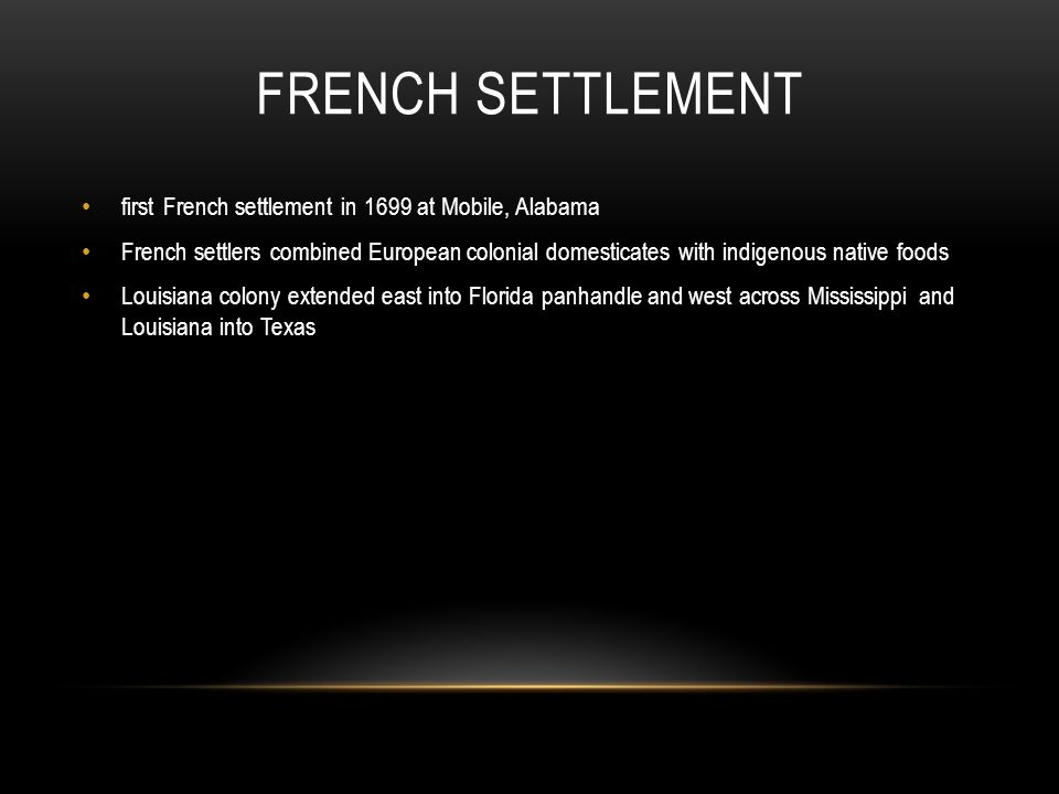 FRENCH SETTLEMENT first French settlement in 1699 at Mobile, Alabama French settlers combined European colonial domesticates with indigenous native foods Louisiana colony extended east into Florida panhandle and west across Mississippi and Louisiana into Texas