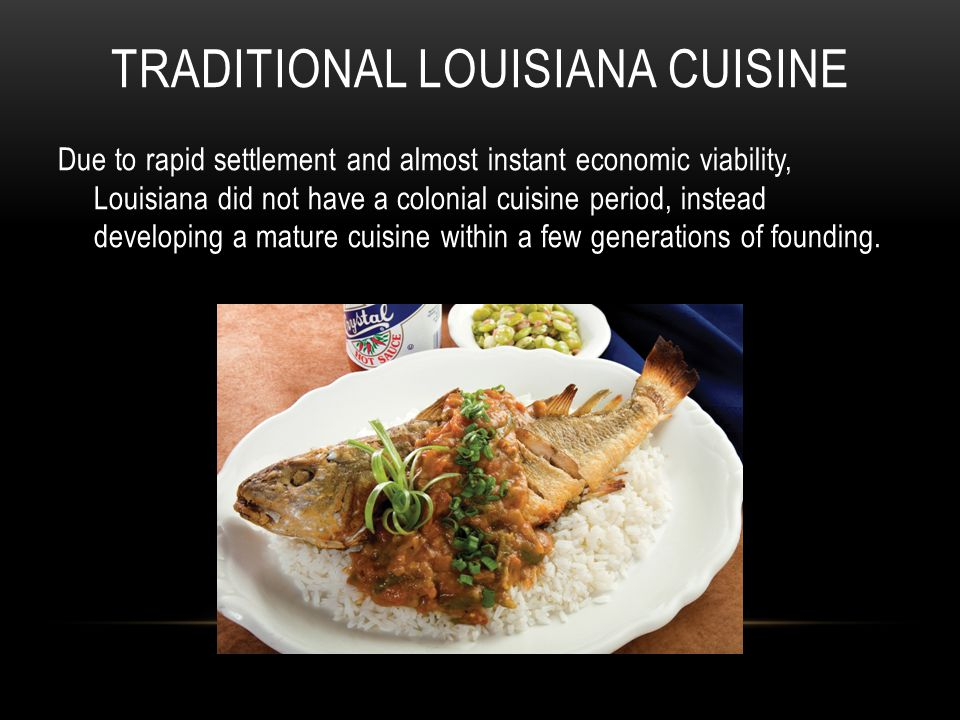 TRADITIONAL LOUISIANA CUISINE Due to rapid settlement and almost instant economic viability, Louisiana did not have a colonial cuisine period, instead developing a mature cuisine within a few generations of founding.