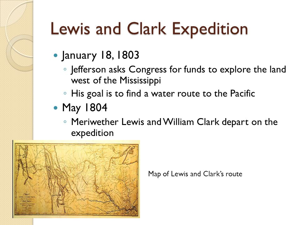 Lewis and Clark Expedition 1804- 1806 Ascended the Missouri River and crossed to the Pacific Survey the land and establish relations with Native Americans ◦ Sacajawea served as guide for the two men