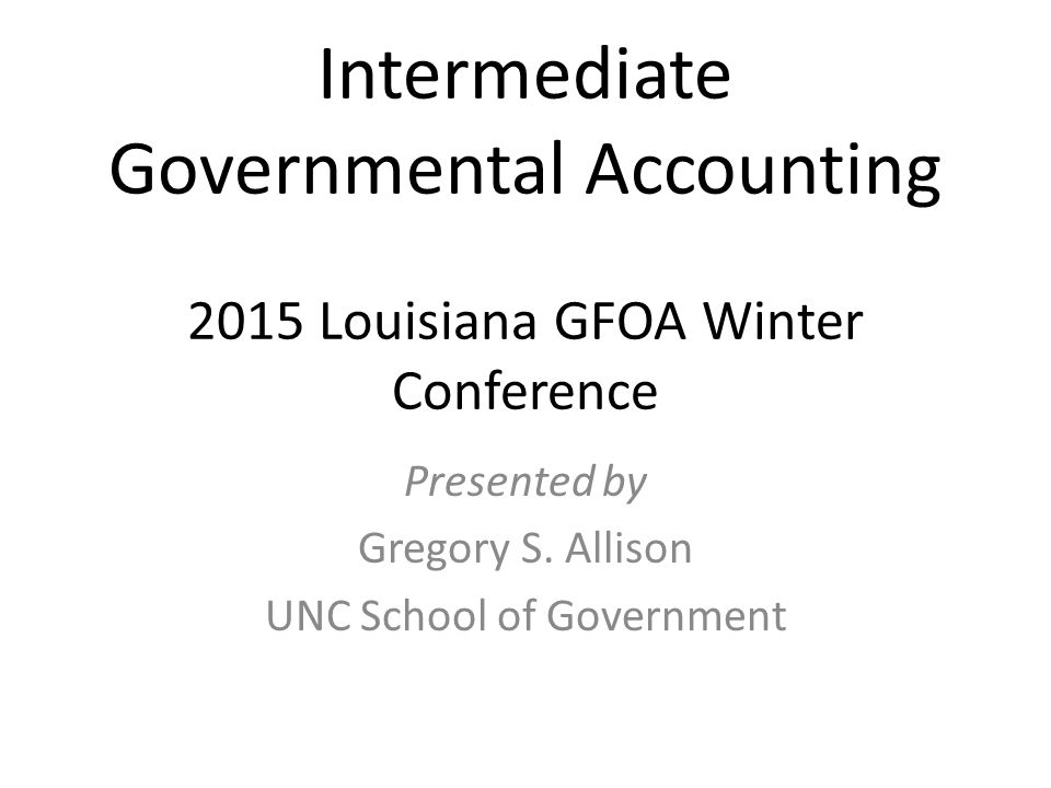 Intermediate Governmental Accounting 2015 Louisiana GFOA Winter Conference Presented by Gregory S.