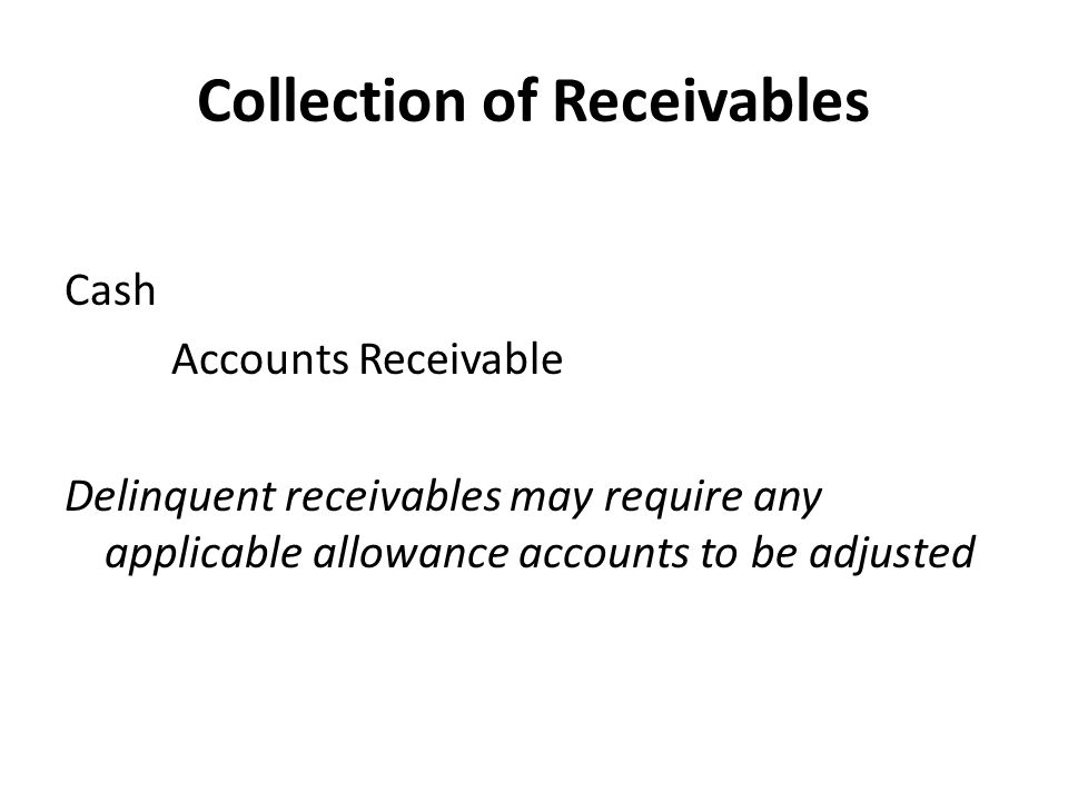 Collection of Receivables Cash Accounts Receivable Delinquent receivables may require any applicable allowance accounts to be adjusted