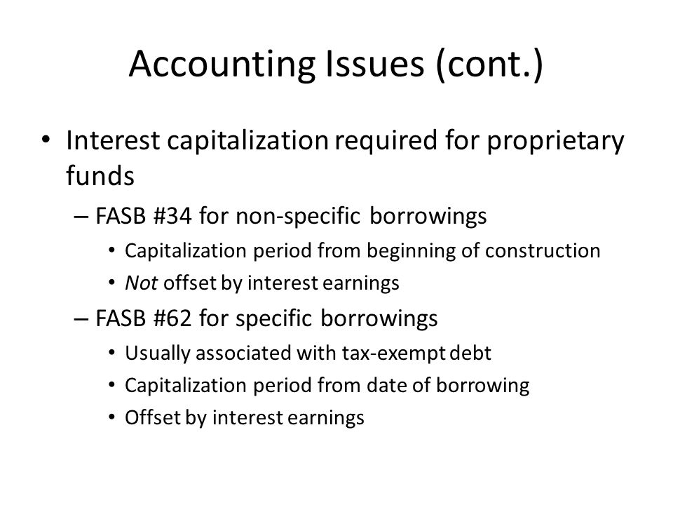 Accounting Issues (cont.) Interest capitalization required for proprietary funds – FASB #34 for non-specific borrowings Capitalization period from beg