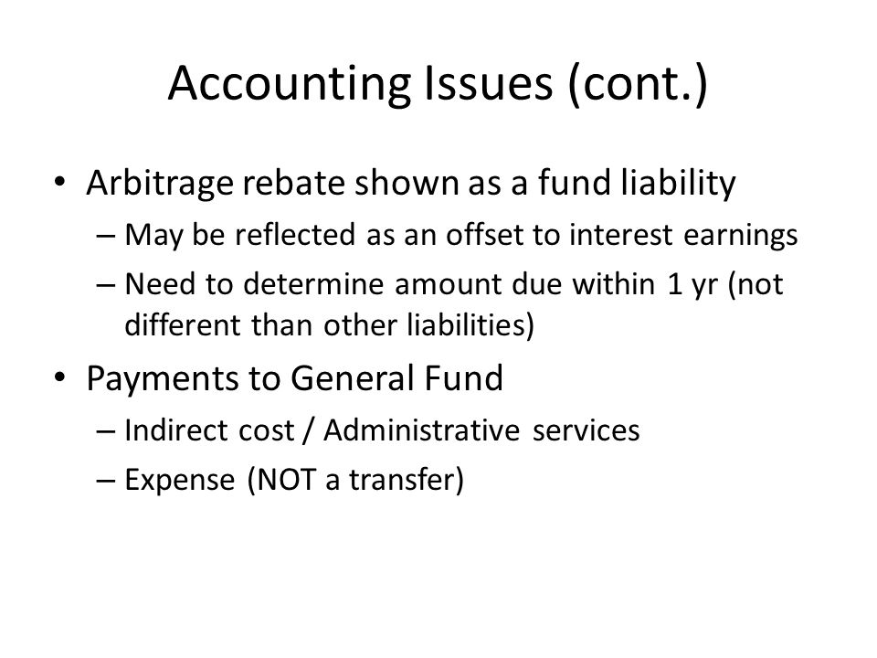 Accounting Issues (cont.) Arbitrage rebate shown as a fund liability – May be reflected as an offset to interest earnings – Need to determine amount d