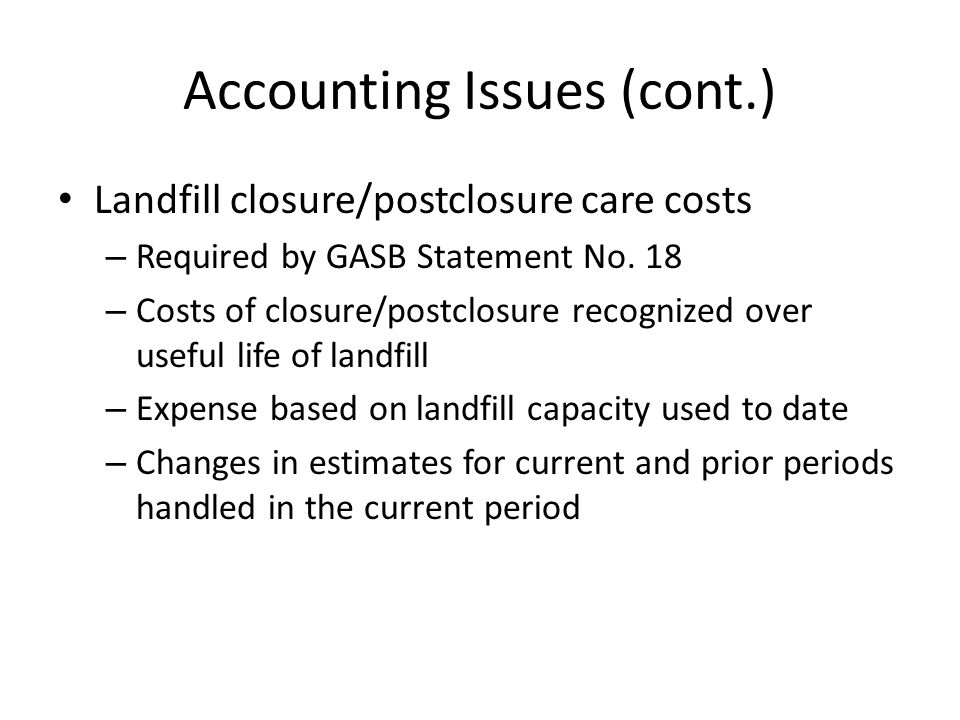 Accounting Issues (cont.) Landfill closure/postclosure care costs – Required by GASB Statement No. 18 – Costs of closure/postclosure recognized over u