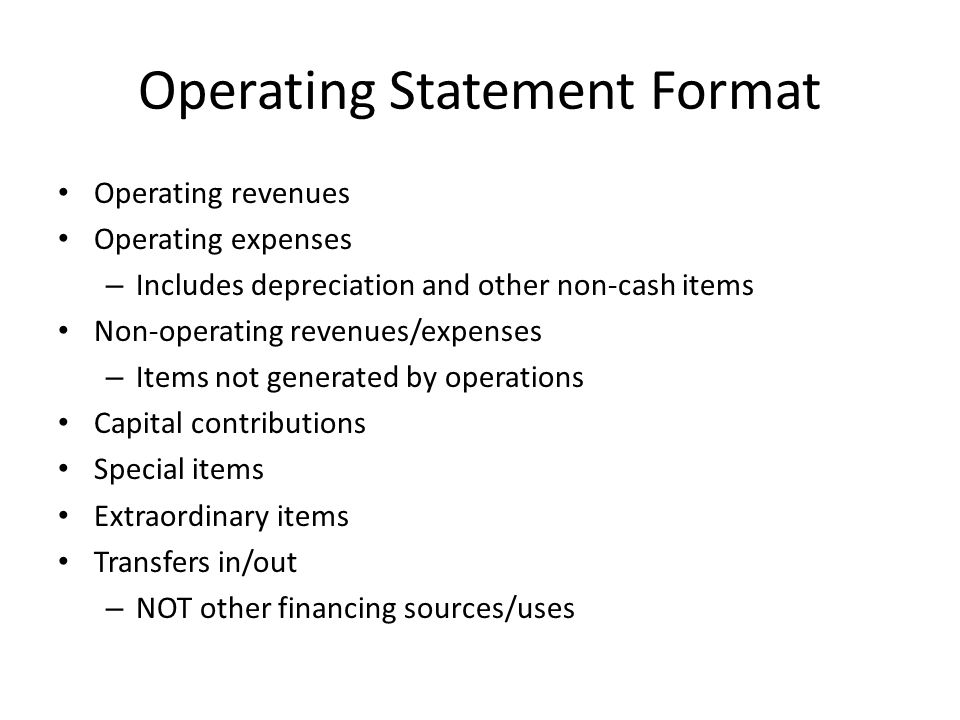 Operating Statement Format Operating revenues Operating expenses – Includes depreciation and other non-cash items Non-operating revenues/expenses – Items not generated by operations Capital contributions Special items Extraordinary items Transfers in/out – NOT other financing sources/uses