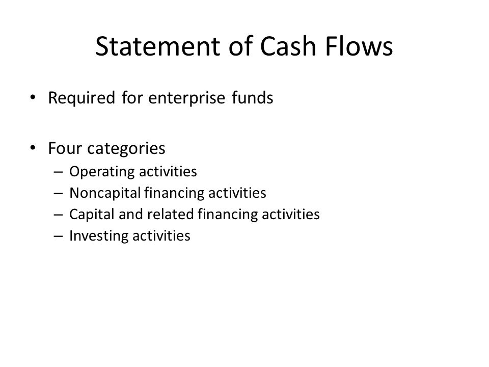 Statement of Cash Flows Required for enterprise funds Four categories – Operating activities – Noncapital financing activities – Capital and related financing activities – Investing activities