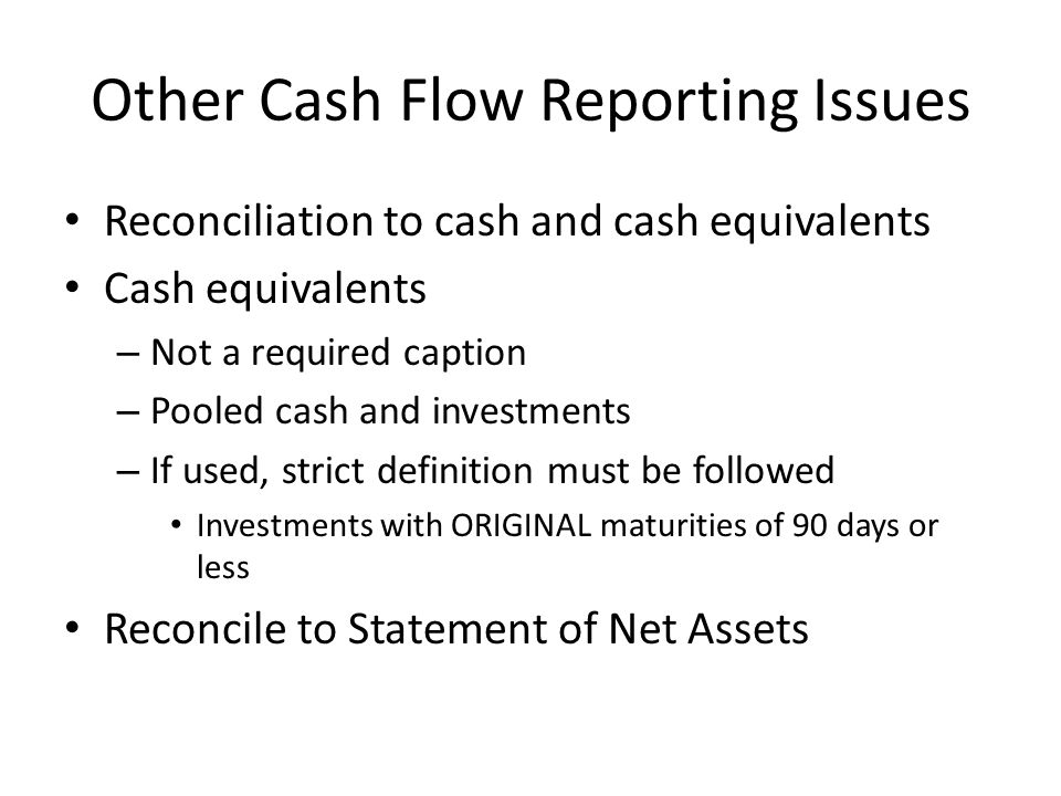 Other Cash Flow Reporting Issues Reconciliation to cash and cash equivalents Cash equivalents – Not a required caption – Pooled cash and investments – If used, strict definition must be followed Investments with ORIGINAL maturities of 90 days or less Reconcile to Statement of Net Assets