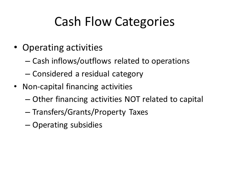 Cash Flow Categories Operating activities – Cash inflows/outflows related to operations – Considered a residual category Non-capital financing activities – Other financing activities NOT related to capital – Transfers/Grants/Property Taxes – Operating subsidies
