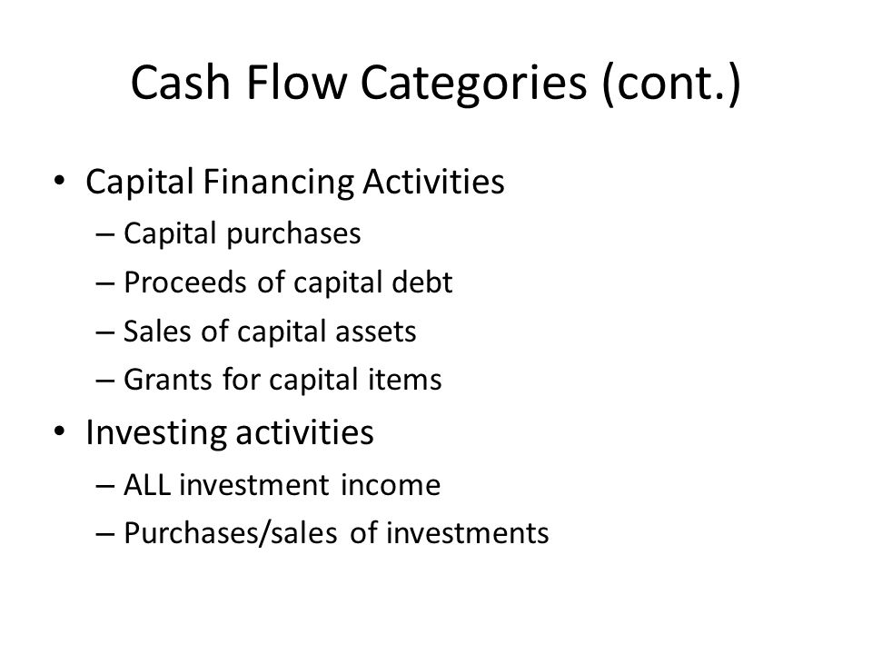 Cash Flow Categories (cont.) Capital Financing Activities – Capital purchases – Proceeds of capital debt – Sales of capital assets – Grants for capital items Investing activities – ALL investment income – Purchases/sales of investments