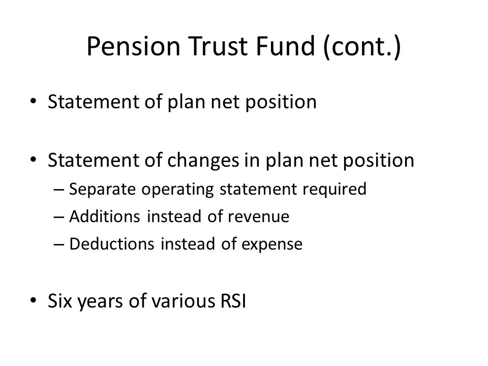 Pension Trust Fund (cont.) Statement of plan net position Statement of changes in plan net position – Separate operating statement required – Additions instead of revenue – Deductions instead of expense Six years of various RSI