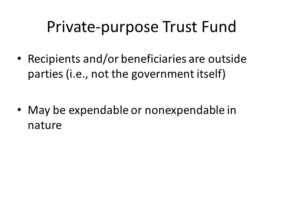 Private-purpose Trust Fund Recipients and/or beneficiaries are outside parties (i.e., not the government itself) May be expendable or nonexpendable in