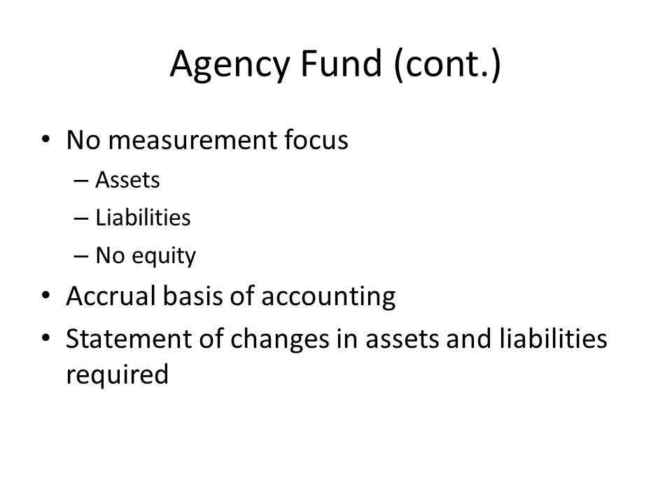 Agency Fund (cont.) No measurement focus – Assets – Liabilities – No equity Accrual basis of accounting Statement of changes in assets and liabilities
