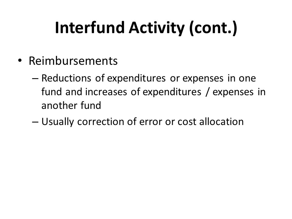 Interfund Activity (cont.) Reimbursements – Reductions of expenditures or expenses in one fund and increases of expenditures / expenses in another fund – Usually correction of error or cost allocation