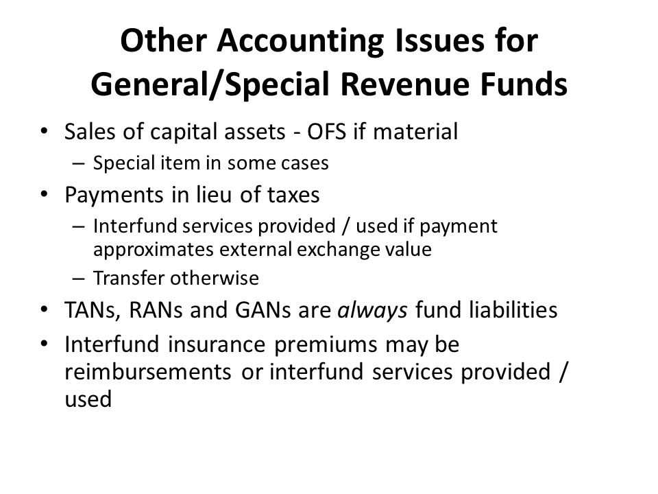 Other Accounting Issues for General/Special Revenue Funds Sales of capital assets - OFS if material – Special item in some cases Payments in lieu of taxes – Interfund services provided / used if payment approximates external exchange value – Transfer otherwise TANs, RANs and GANs are always fund liabilities Interfund insurance premiums may be reimbursements or interfund services provided / used