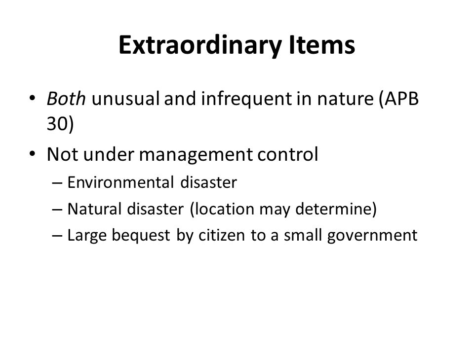 Extraordinary Items Both unusual and infrequent in nature (APB 30) Not under management control – Environmental disaster – Natural disaster (location may determine) – Large bequest by citizen to a small government