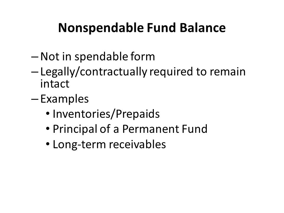 Nonspendable Fund Balance – Not in spendable form – Legally/contractually required to remain intact – Examples Inventories/Prepaids Principal of a Permanent Fund Long-term receivables