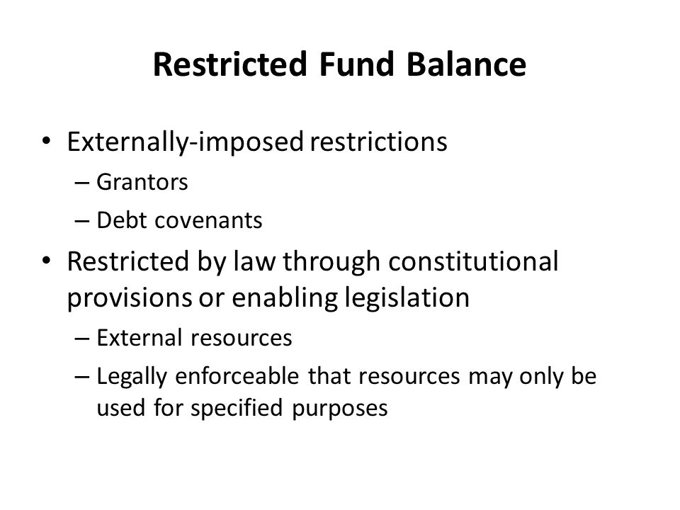 Restricted Fund Balance Externally-imposed restrictions – Grantors – Debt covenants Restricted by law through constitutional provisions or enabling le