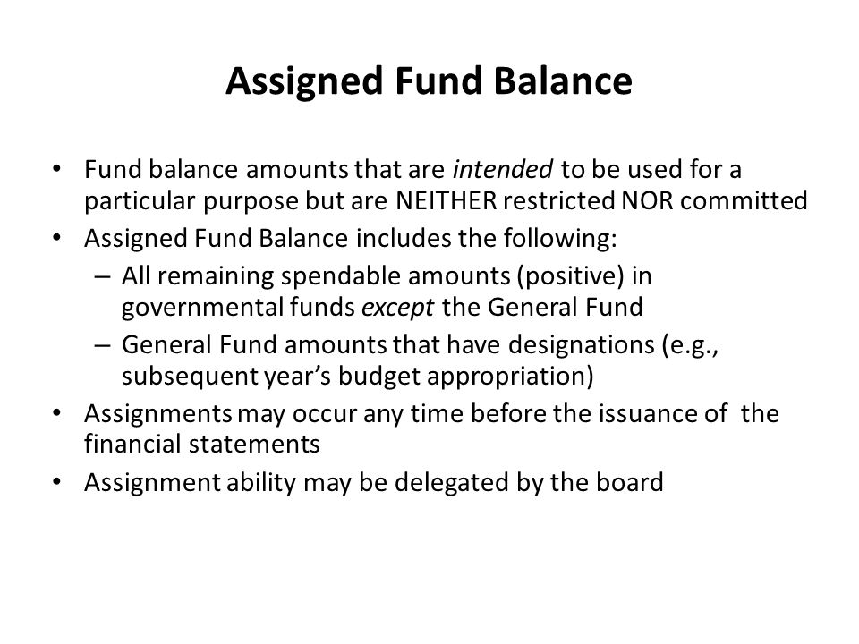 Assigned Fund Balance Fund balance amounts that are intended to be used for a particular purpose but are NEITHER restricted NOR committed Assigned Fun