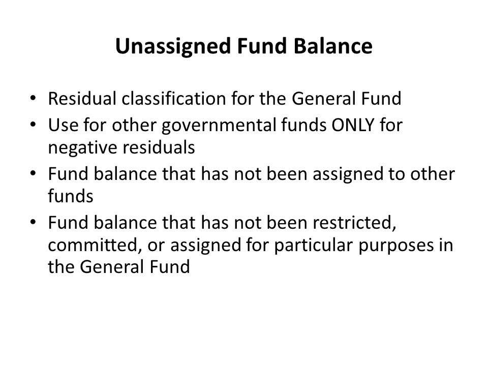 Unassigned Fund Balance Residual classification for the General Fund Use for other governmental funds ONLY for negative residuals Fund balance that has not been assigned to other funds Fund balance that has not been restricted, committed, or assigned for particular purposes in the General Fund