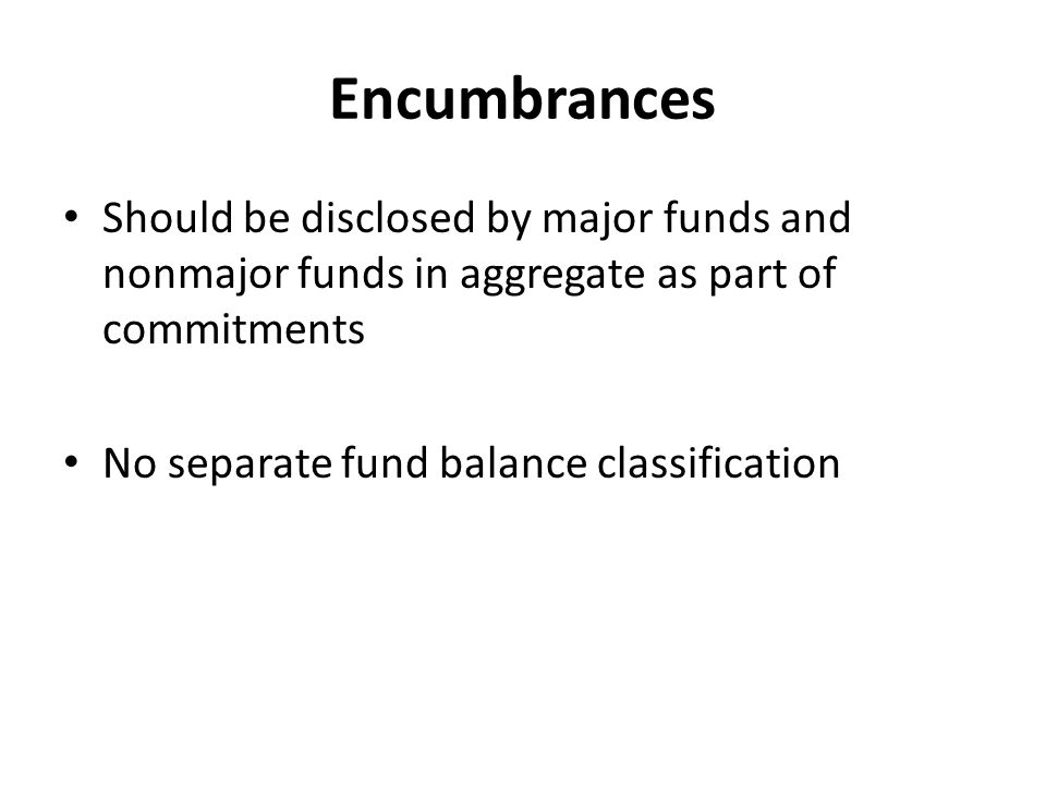 Encumbrances Should be disclosed by major funds and nonmajor funds in aggregate as part of commitments No separate fund balance classification