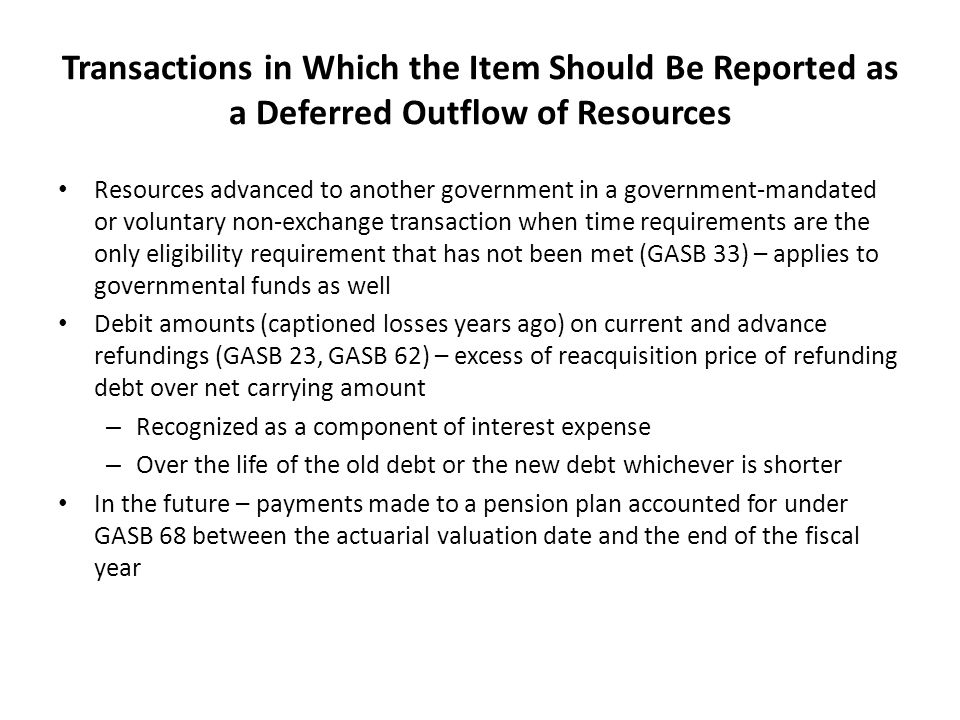 Transactions in Which the Item Should Be Reported as a Deferred Outflow of Resources Resources advanced to another government in a government-mandated or voluntary non-exchange transaction when time requirements are the only eligibility requirement that has not been met (GASB 33) – applies to governmental funds as well Debit amounts (captioned losses years ago) on current and advance refundings (GASB 23, GASB 62) – excess of reacquisition price of refunding debt over net carrying amount – Recognized as a component of interest expense – Over the life of the old debt or the new debt whichever is shorter In the future – payments made to a pension plan accounted for under GASB 68 between the actuarial valuation date and the end of the fiscal year