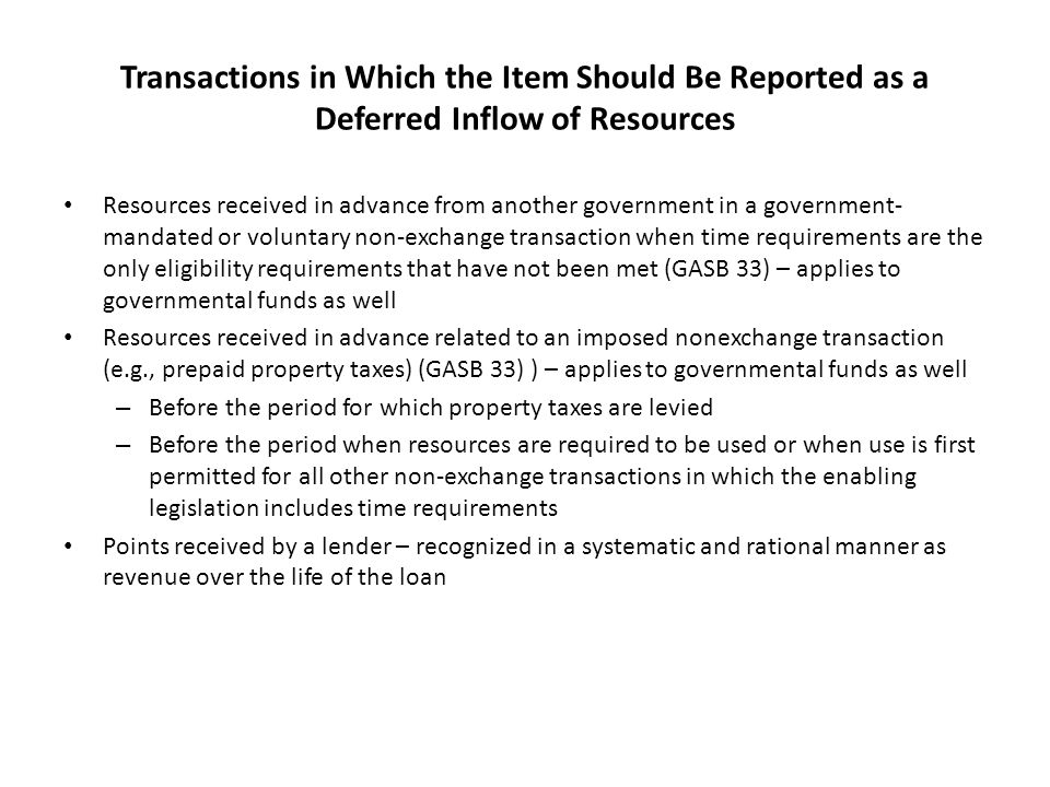 Transactions in Which the Item Should Be Reported as a Deferred Inflow of Resources Resources received in advance from another government in a government- mandated or voluntary non-exchange transaction when time requirements are the only eligibility requirements that have not been met (GASB 33) – applies to governmental funds as well Resources received in advance related to an imposed nonexchange transaction (e.g., prepaid property taxes) (GASB 33) ) – applies to governmental funds as well – Before the period for which property taxes are levied – Before the period when resources are required to be used or when use is first permitted for all other non-exchange transactions in which the enabling legislation includes time requirements Points received by a lender – recognized in a systematic and rational manner as revenue over the life of the loan
