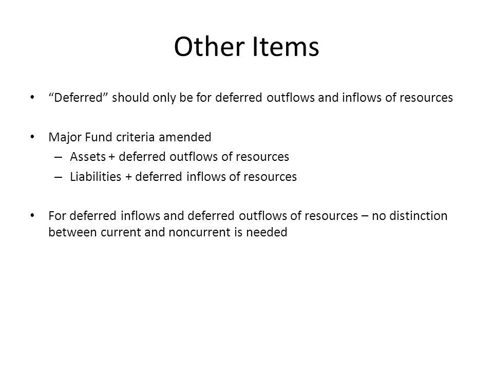 "Other Items ""Deferred"" should only be for deferred outflows and inflows of resources Major Fund criteria amended – Assets + deferred outflows of resou"