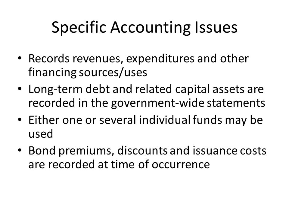 Specific Accounting Issues Records revenues, expenditures and other financing sources/uses Long-term debt and related capital assets are recorded in the government-wide statements Either one or several individual funds may be used Bond premiums, discounts and issuance costs are recorded at time of occurrence