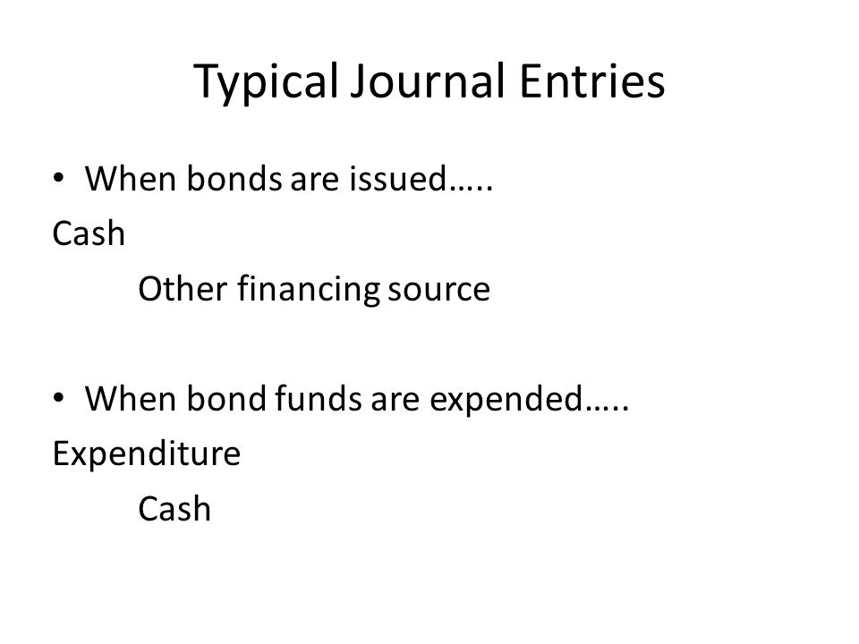 Typical Journal Entries When bonds are issued….. Cash Other financing source When bond funds are expended….. Expenditure Cash