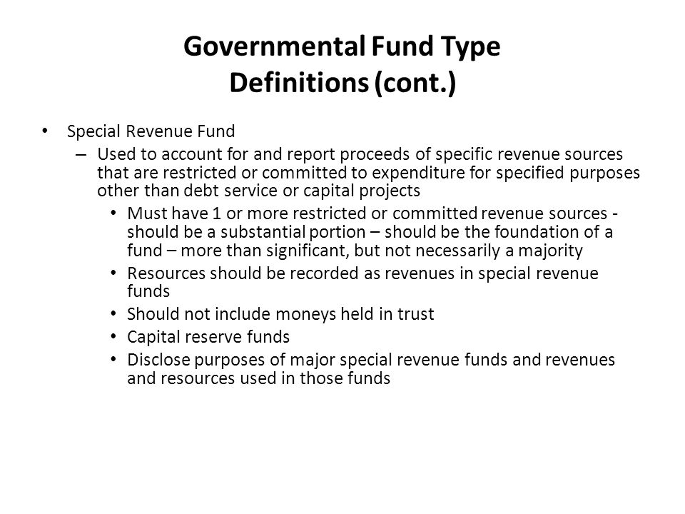 Governmental Fund Type Definitions (cont.) Special Revenue Fund – Used to account for and report proceeds of specific revenue sources that are restricted or committed to expenditure for specified purposes other than debt service or capital projects Must have 1 or more restricted or committed revenue sources - should be a substantial portion – should be the foundation of a fund – more than significant, but not necessarily a majority Resources should be recorded as revenues in special revenue funds Should not include moneys held in trust Capital reserve funds Disclose purposes of major special revenue funds and revenues and resources used in those funds