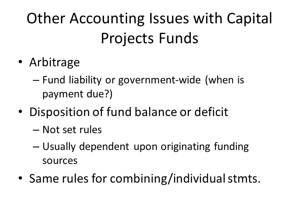 Other Accounting Issues with Capital Projects Funds Arbitrage – Fund liability or government-wide (when is payment due?) Disposition of fund balance or deficit – Not set rules – Usually dependent upon originating funding sources Same rules for combining/individual stmts.