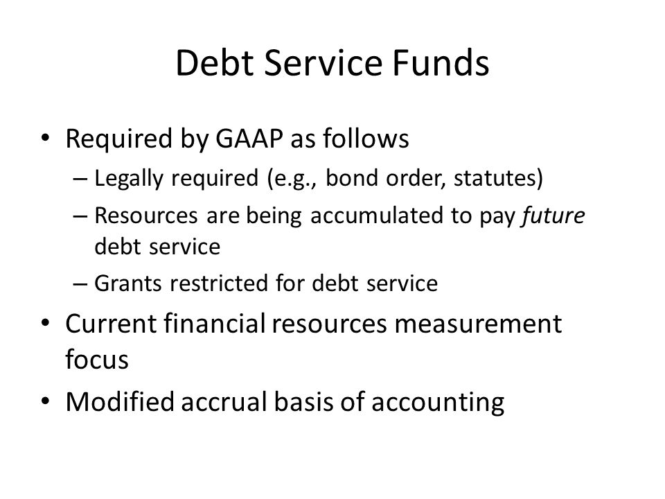 Required by GAAP as follows – Legally required (e.g., bond order, statutes) – Resources are being accumulated to pay future debt service – Grants restricted for debt service Current financial resources measurement focus Modified accrual basis of accounting