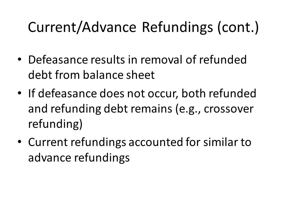 Current/Advance Refundings (cont.) Defeasance results in removal of refunded debt from balance sheet If defeasance does not occur, both refunded and refunding debt remains (e.g., crossover refunding) Current refundings accounted for similar to advance refundings