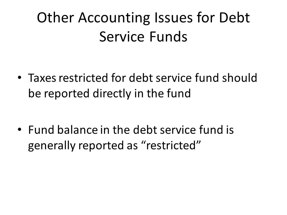 Other Accounting Issues for Debt Service Funds Taxes restricted for debt service fund should be reported directly in the fund Fund balance in the debt