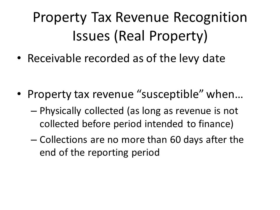 "Property Tax Revenue Recognition Issues (Real Property) Receivable recorded as of the levy date Property tax revenue ""susceptible"" when… – Physically"