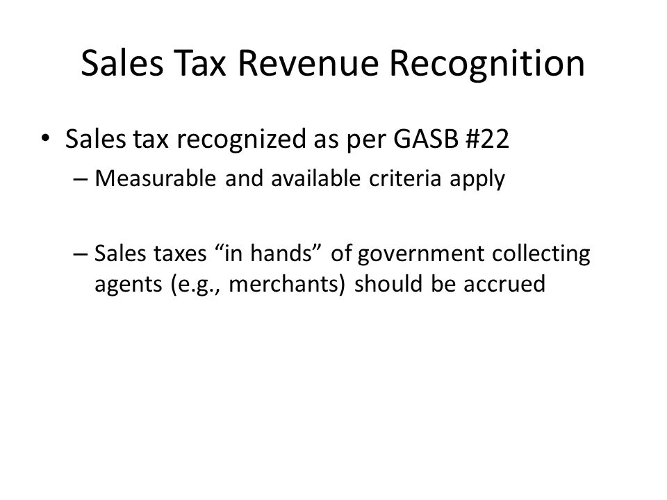 "Sales Tax Revenue Recognition Sales tax recognized as per GASB #22 – Measurable and available criteria apply – Sales taxes ""in hands"" of government co"